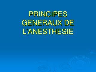 PRINCIPES GENERAUX DE L'ANESTHESIE