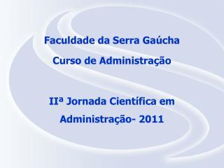 Faculdade da Serra Gaúcha Curso de Administração IIª Jornada Científica em Administração- 2011
