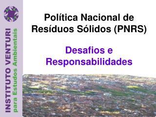 Política Nacional  de  Resíduos Sólidos  (PNRS) Desafios  e  Responsabilidades