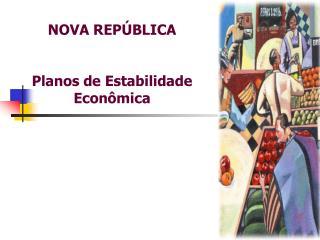 NOVA REPÚBLICA Planos de Estabilidade Econômica
