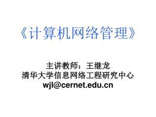 《计算机网络管理》 主讲教师:王继龙 清华大学信息网络工程研究中心 wjl@cernet