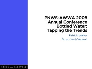 PNWS-AWWA 2008 Annual Conference Bottled Water: Tapping the Trends