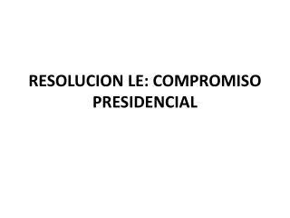 RESOLUCION LE: COMPROMISO PRESIDENCIAL