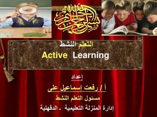 إعداد أ / رفعت إسماعيل على مسئول التعلم النشط  إدارة المنزلة التعليمية  ـ الدقهلية