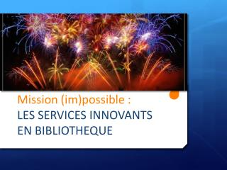 M ission ( im )possible :  LES SERVICES INNOVANTS EN BIBLIOTHEQUE