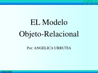 EL Modelo  Objeto-Relacional Por: ANGELICA URRUTIA