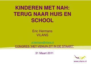 KINDEREN MET NAH: TERUG NAAR HUIS EN SCHOOL Eric Hermans VILANS  e.hermans@vilans.nl
