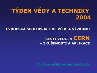 TÝDEN VĚDY A TECHNIKY  2004 EVROPSKÁ SPOLUPRÁCE VE VĚDĚ A VÝZKUMU  ČEŠTÍ VĚDCI V  CERN