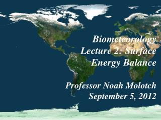 Biometeorology Lecture 2:  Surface Energy Balance Professor Noah Molotch September 5, 2012