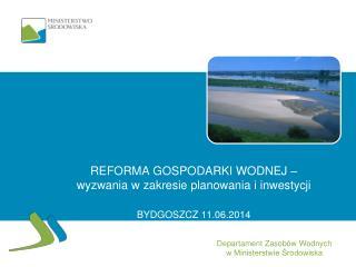 REFORMA GOSPODARKI WODNEJ –  wyzwania w zakresie planowania i inwestycji BYDGOSZCZ 11.06.2014
