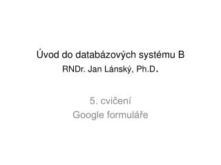 Úvod do databázových systému B RNDr. Jan Lánský, Ph.D .