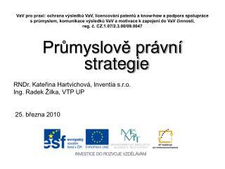 Průmyslově právní strategie RNDr. Kateřina Hartvichová, Inventia s.r.o. Ing. Radek Žilka, VTP UP