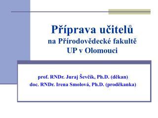 prof. RNDr. Juraj Ševčík, Ph.D. (děkan) doc. RNDr. Irena Smolová, Ph.D. (proděkanka)