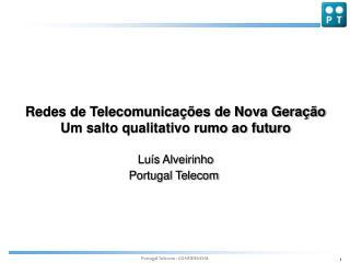 Redes de Telecomunicações de Nova Geração Um salto qualitativo rumo ao futuro Luís Alveirinho