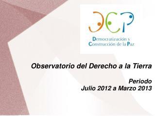 Observatorio del Derecho a la Tierra Periodo  Julio 2012 a Marzo 2013