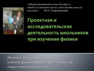 Иванова  Елена Николаевна,  учитель физики МБОУ «ЦО «Псковский педагогический комплекс»