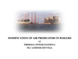 MODIFICATION OF AIR PREHEATERS IN  BOILERS  OF THERMAL  POWER STATION-1 NLC  LIMITED,NEYVELI.
