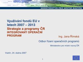 Využívání fondů EU v letech 2007 – 2013  Strategie a programy ČR INTEGROVANÝ OPERAČNÍ PROGRAM