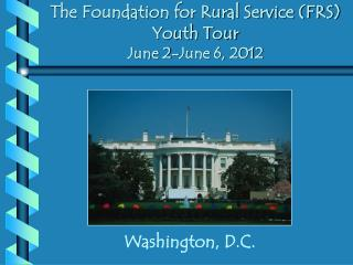 The Foundation for Rural Service (FRS) Youth Tour June 2-June 6, 2012