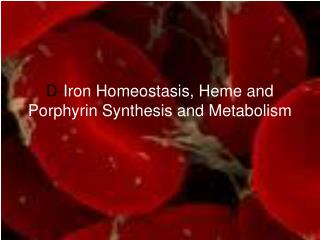 D- Iron Homeostasis, Heme and Porphyrin Synthesis and Metabolism