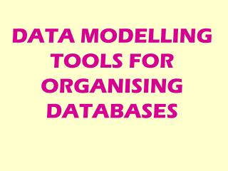 DATA MODELLING TOOLS FOR ORGANISING DATABASES