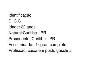 Identifica��o D. C.C  Idade: 22 anos Natural:Curitiba - PR Procedente: Curitiba - PR
