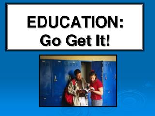 EDUCATION:   Go Get It!