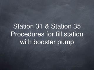 Station 31 & Station 35 Procedures for fill station with booster pump