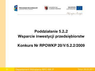 Poddziałanie 5.2 . 2 Wsparcie inwestycji przedsiębiorstw Konkurs Nr RPOWKP 20/V/5.2.2/2009