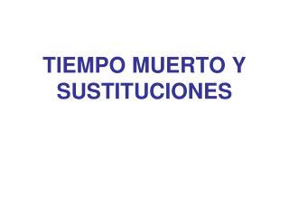 TIEMPO MUERTO Y SUSTITUCIONES
