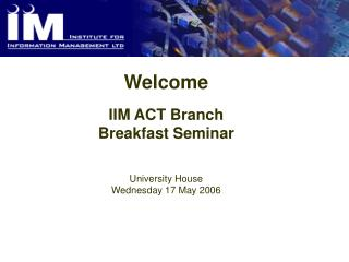 Welcome IIM ACT Branch Breakfast Seminar University House Wednesday 17 May 2006
