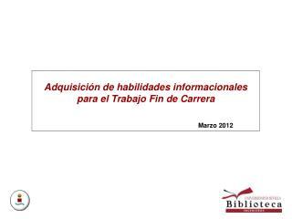 Adquisición de habilidades informacionales para el Trabajo Fin de Carrera Marzo 2012