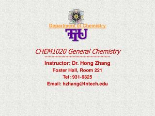 Department of Chemistry   CHEM1020 General Chemistry  Instructor: Dr. Hong Zhang Foster Hall, Room 221 Tel: 931-6325 Ema
