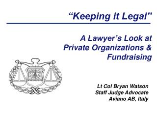 """Keeping it Legal"" A Lawyer' s Look at  Private Organizations &  Fundraising"