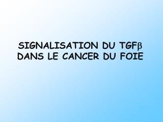 SIGNALISATION DU TGF b  DANS LE CANCER DU FOIE