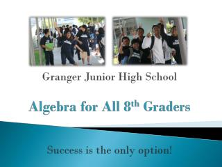 Granger Junior High School Algebra for All 8 th  Graders Success is the only option!