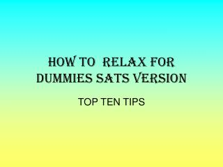 HOW TO  RELAX FOR DUMMIES SATS VERSION
