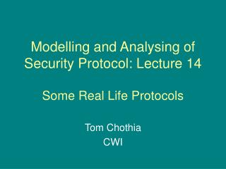 Modelling and Analysing of Security Protocol: Lecture 14 Some Real Life Protocols