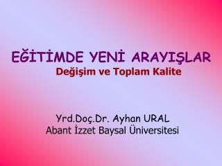 EĞİTİMDE YENİ ARAYIŞLAR Değişim ve Toplam Kalite Yrd.Doç.Dr. Ayhan URAL
