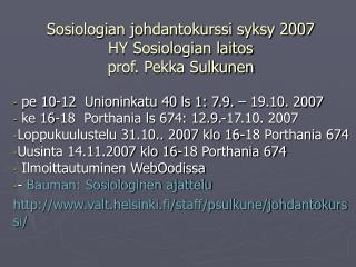 Sosiologian johdantokurssi syksy 2007 HY Sosiologian laitos prof. Pekka Sulkunen