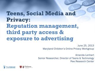 June 25, 2013 Maryland Children�s Online Privacy Workgroup Amanda Lenhart
