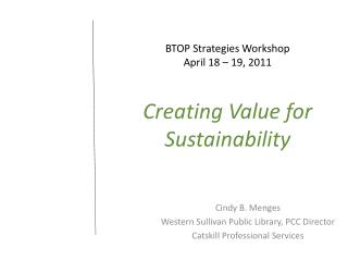 BTOP Strategies Workshop April 18 – 19, 2011 Creating Value for  Sustainability