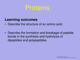 Learning outcomes Describe the structure of an amino acid.  Describe the formation and breakage of peptide bonds in the