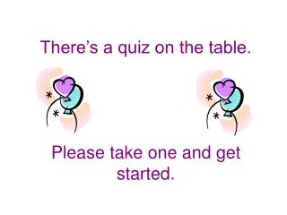 There s a quiz on the table.     Please take one and get started.