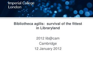 Bibliotheca agilis:  survival of the fittest in Libraryland 2012 lib@cam  Cambridge
