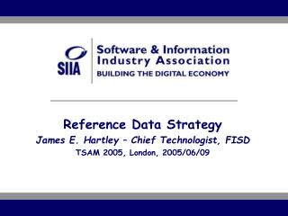 Reference Data Strategy James E. Hartley – Chief Technologist, FISD TSAM 2005, London, 2005/06/09