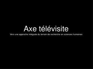 Axe télévisite Vers une approche intégrale du terrain de recherche en sciences humaines