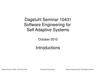 Dagstuhl Seminar 10431 Software Engineering for  Self Adaptive Systems October 2010 Introductions