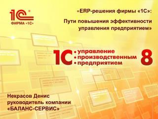 « ERP -решения фирмы «1С»:  Пути повышения эффективности управления предприятием»