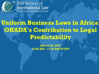 Uniform Business Laws in Africa: OHADA's Contribution to Legal Predictability March 28, 2012
